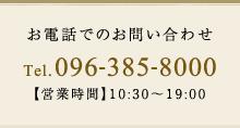 お電話でのお問い合わせ Tel. 096-385-8000 【営業時間】10:30~19:00